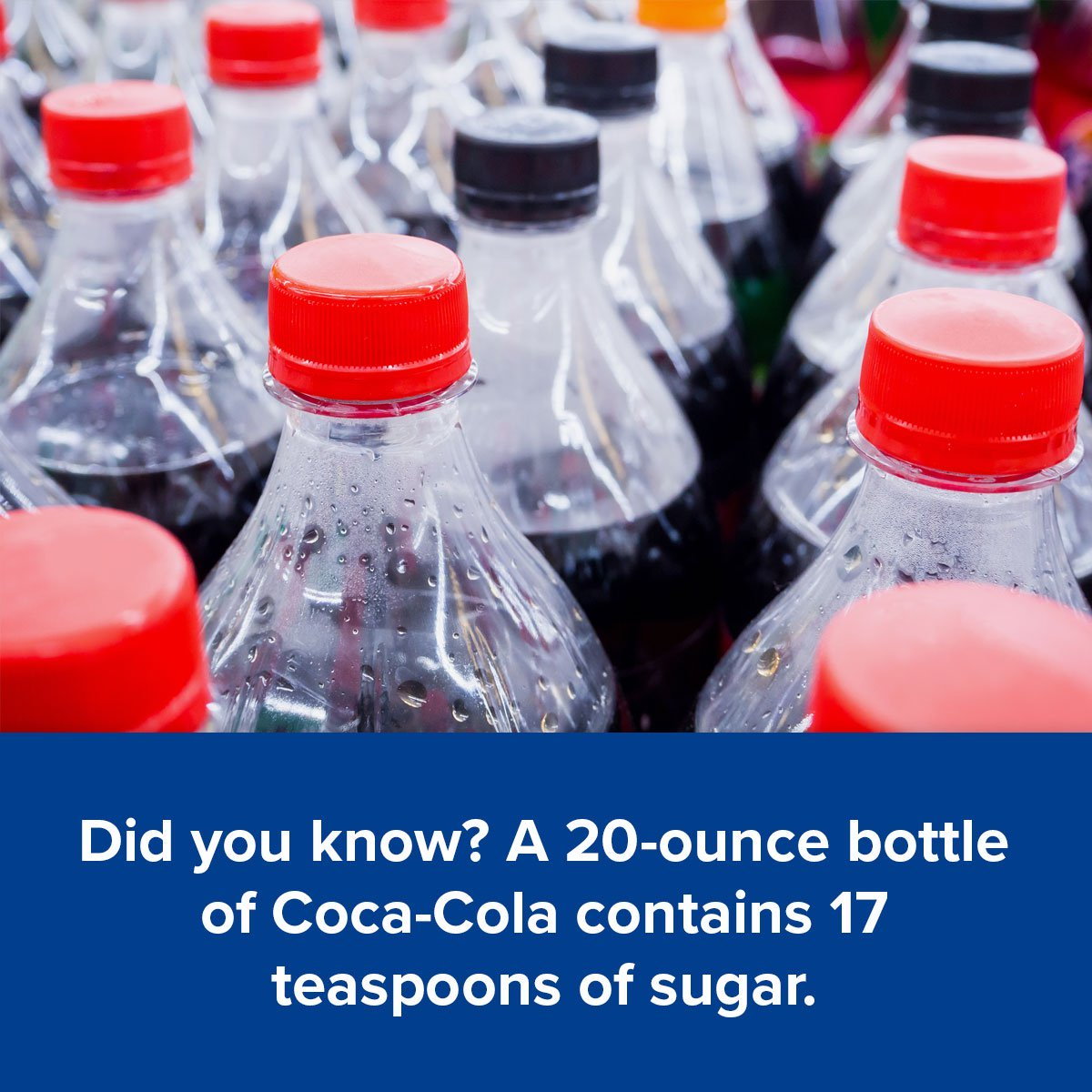 Did you know? A 20-ounce bottle of Coca-Cola contains 17 teaspoons of sugar.